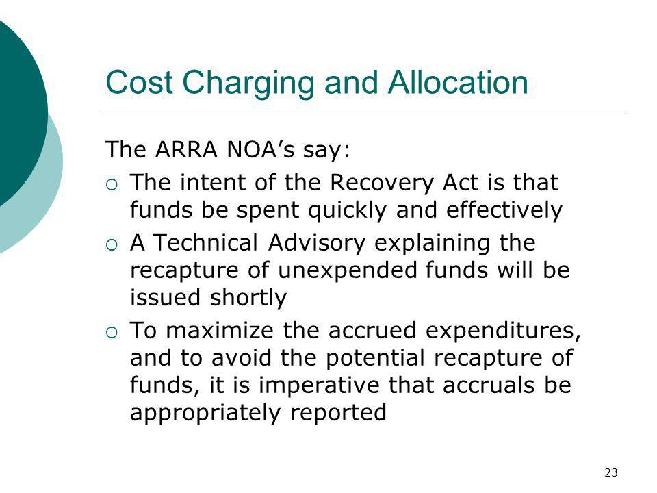 23 Cost Charging and Allocation The ARRA NOAs say: The intent of the Recovery Act is that funds be spent quickly and effectively A Technical Advisory explaining the recapture of unexpended funds will be issued shortly To maximize the accrued expenditures, and to avoid the potential recapture of funds, it is imperative that accruals be appropriately reported