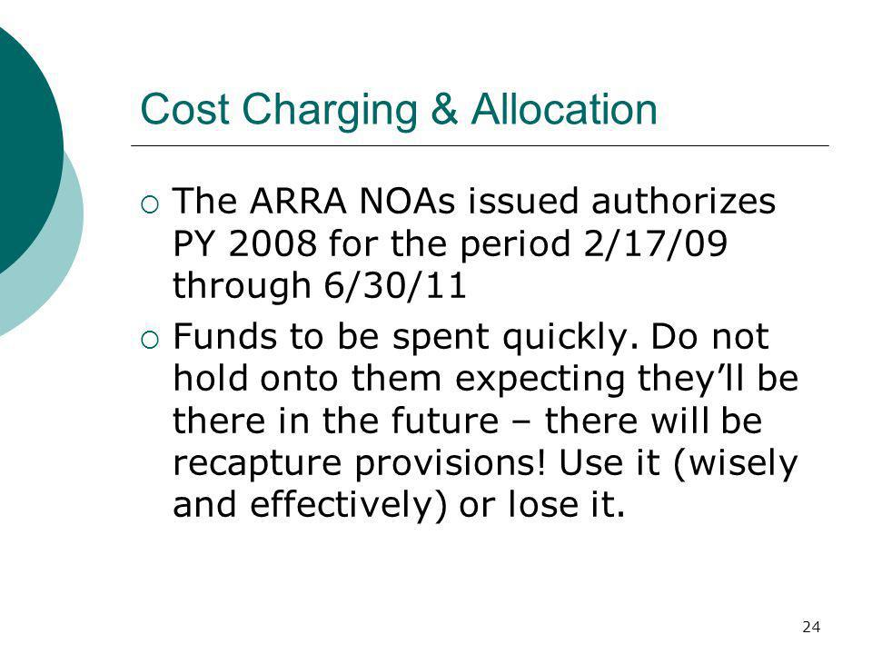 24 Cost Charging & Allocation The ARRA NOAs issued authorizes PY 2008 for the period 2/17/09 through 6/30/11 Funds to be spent quickly.