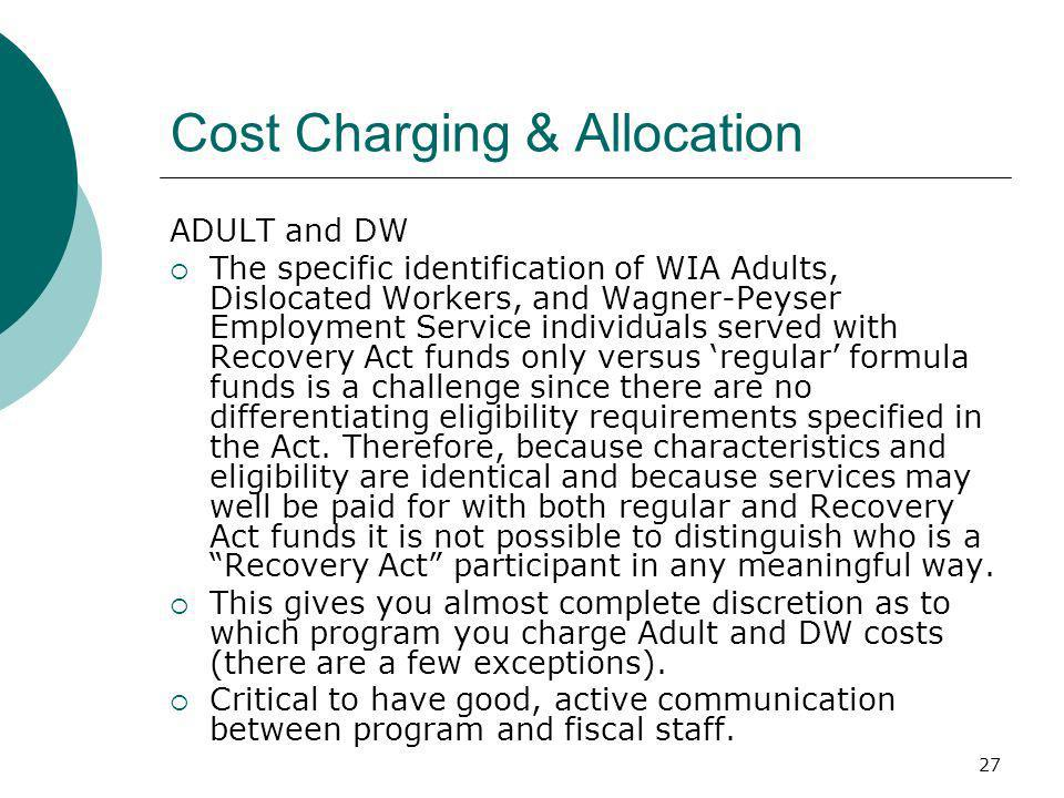 27 Cost Charging & Allocation ADULT and DW The specific identification of WIA Adults, Dislocated Workers, and Wagner-Peyser Employment Service individuals served with Recovery Act funds only versus regular formula funds is a challenge since there are no differentiating eligibility requirements specified in the Act.