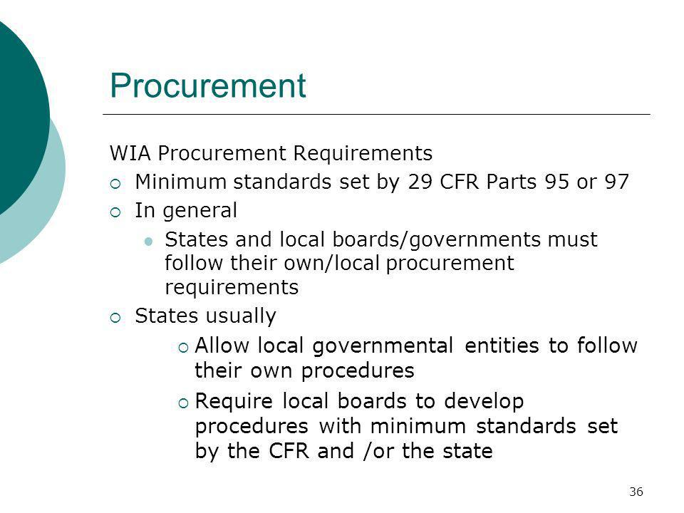 36 Procurement WIA Procurement Requirements Minimum standards set by 29 CFR Parts 95 or 97 In general States and local boards/governments must follow their own/local procurement requirements States usually Allow local governmental entities to follow their own procedures Require local boards to develop procedures with minimum standards set by the CFR and /or the state