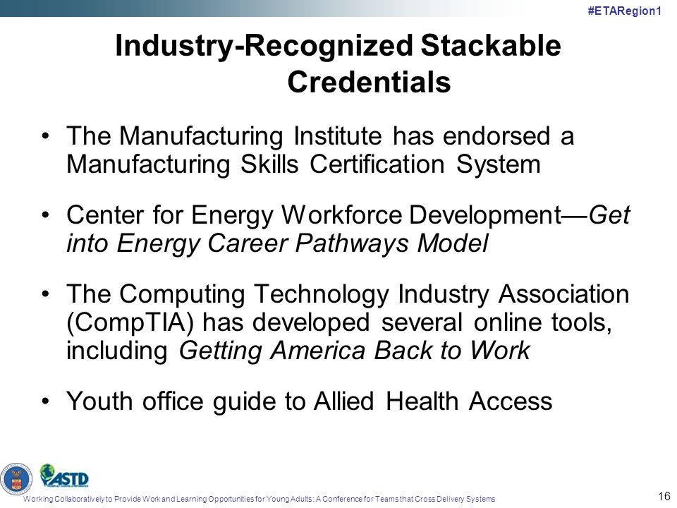 Working Collaboratively to Provide Work and Learning Opportunities for Young Adults: A Conference for Teams that Cross Delivery Systems #ETARegion1 16 Industry-Recognized Stackable Credentials The Manufacturing Institute has endorsed a Manufacturing Skills Certification System Center for Energy Workforce DevelopmentGet into Energy Career Pathways Model The Computing Technology Industry Association (CompTIA) has developed several online tools, including Getting America Back to Work Youth office guide to Allied Health Access