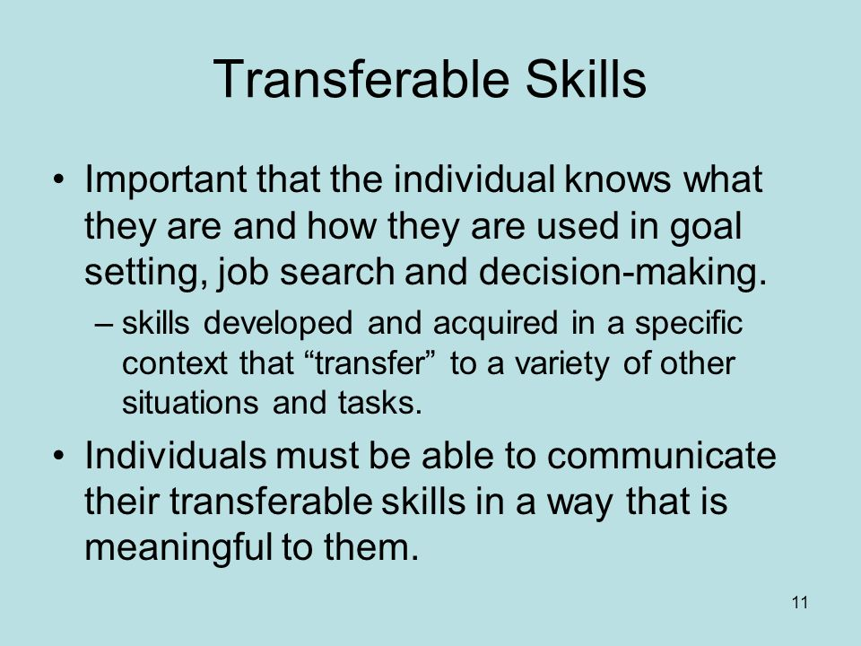 11 Transferable Skills Important that the individual knows what they are and how they are used in goal setting, job search and decision-making.
