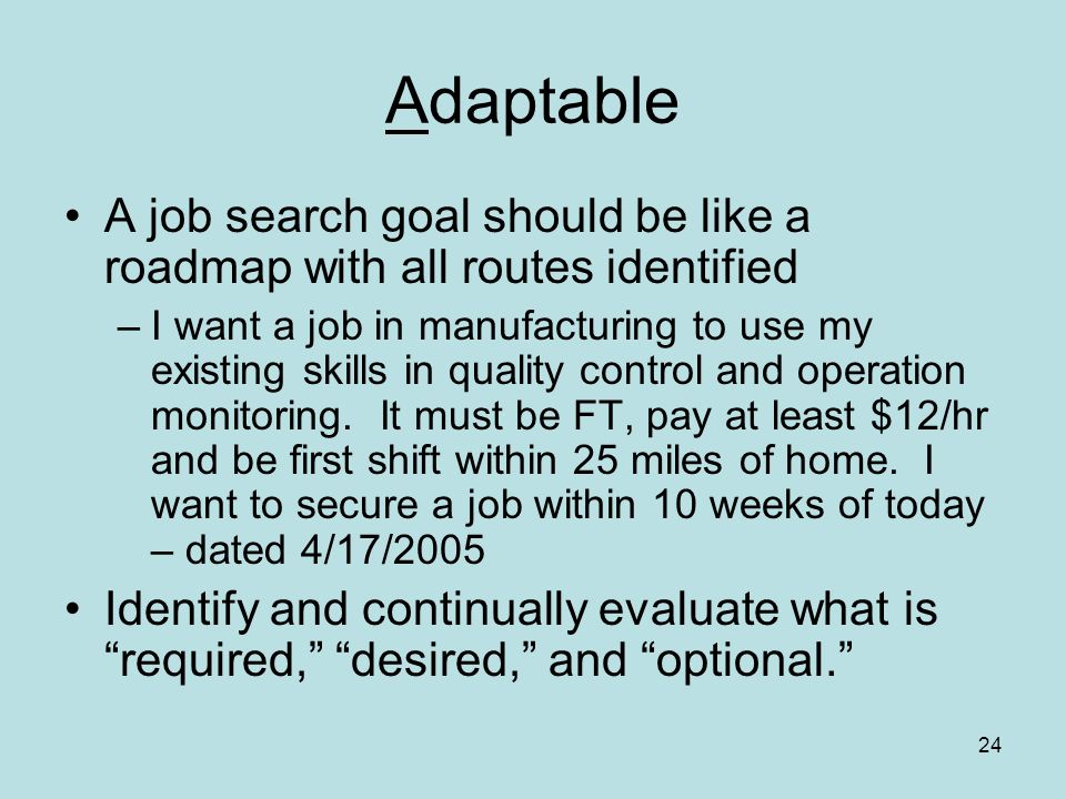 24 Adaptable A job search goal should be like a roadmap with all routes identified –I want a job in manufacturing to use my existing skills in quality control and operation monitoring.