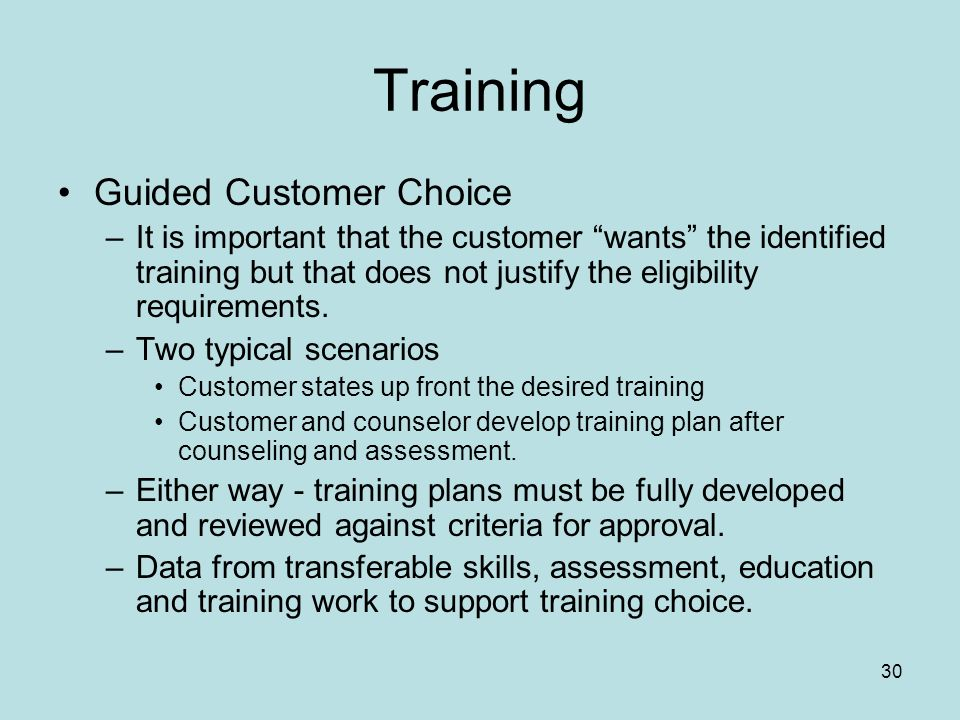 30 Training Guided Customer Choice –It is important that the customer wants the identified training but that does not justify the eligibility requirements.