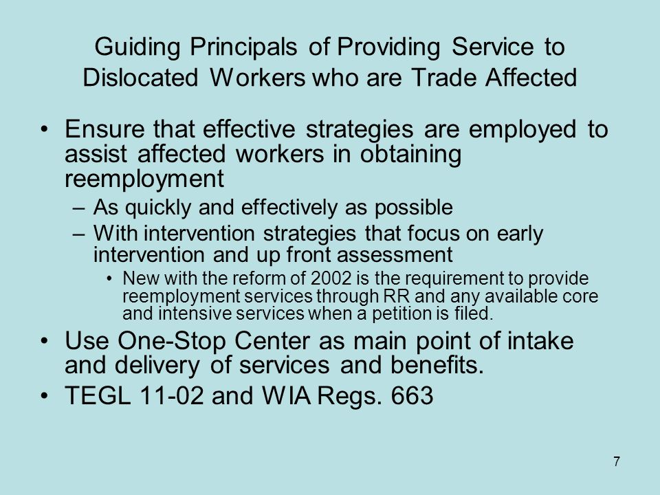 7 Guiding Principals of Providing Service to Dislocated Workers who are Trade Affected Ensure that effective strategies are employed to assist affected workers in obtaining reemployment –As quickly and effectively as possible –With intervention strategies that focus on early intervention and up front assessment New with the reform of 2002 is the requirement to provide reemployment services through RR and any available core and intensive services when a petition is filed.
