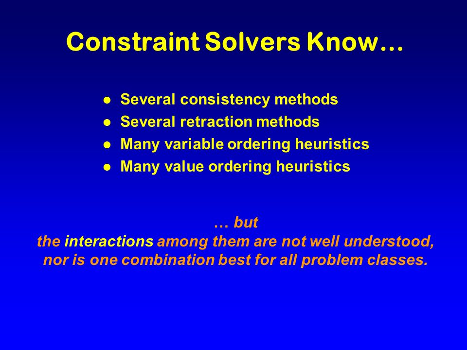 Constraint Solvers Know… l Several consistency methods l Several retraction methods l Many variable ordering heuristics l Many value ordering heuristics … but the interactions among them are not well understood, nor is one combination best for all problem classes.