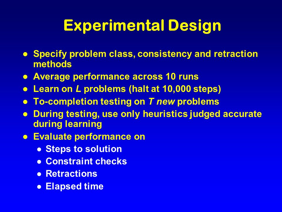 Experimental Design l Specify problem class, consistency and retraction methods l Average performance across 10 runs l Learn on L problems (halt at 10,000 steps) l To-completion testing on T new problems l During testing, use only heuristics judged accurate during learning l Evaluate performance on l Steps to solution l Constraint checks l Retractions l Elapsed time