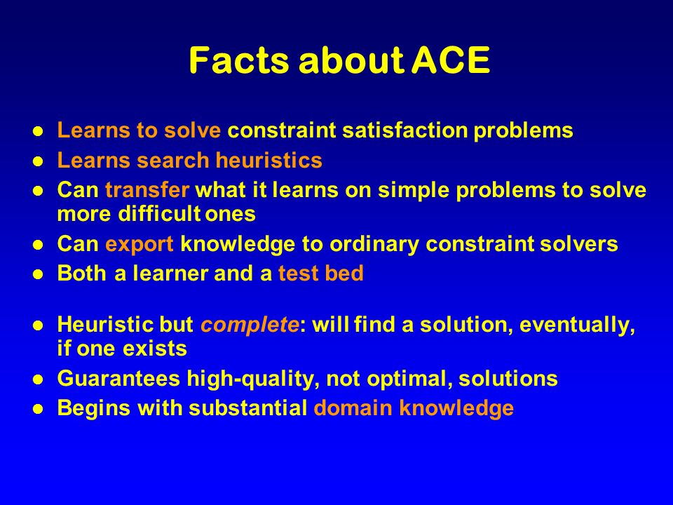 Facts about ACE l Learns to solve constraint satisfaction problems l Learns search heuristics l Can transfer what it learns on simple problems to solv
