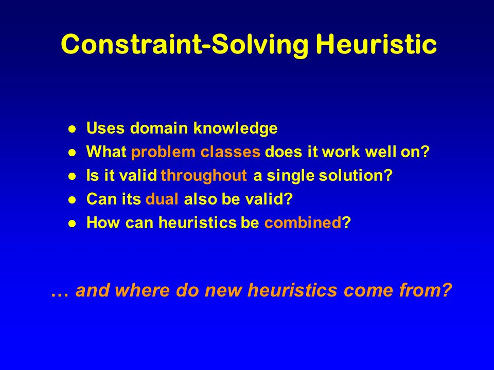 Constraint-Solving Heuristic l Uses domain knowledge l What problem classes does it work well on.