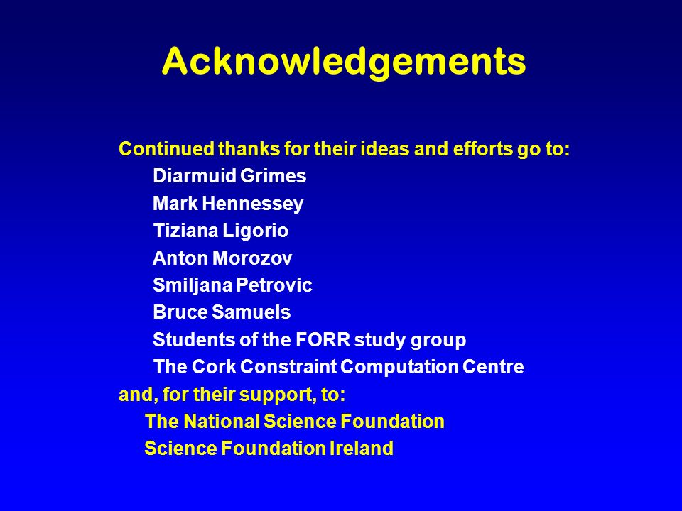 Acknowledgements Continued thanks for their ideas and efforts go to: Diarmuid Grimes Mark Hennessey Tiziana Ligorio Anton Morozov Smiljana Petrovic Bruce Samuels Students of the FORR study group The Cork Constraint Computation Centre and, for their support, to: The National Science Foundation Science Foundation Ireland