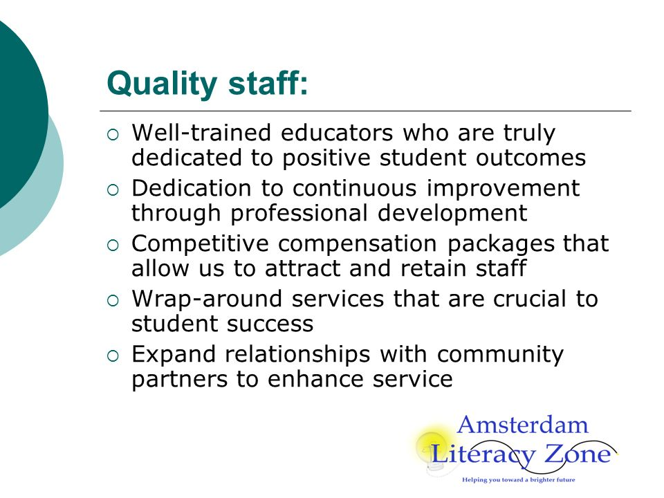 Quality staff: Well-trained educators who are truly dedicated to positive student outcomes Dedication to continuous improvement through professional development Competitive compensation packages that allow us to attract and retain staff Wrap-around services that are crucial to student success Expand relationships with community partners to enhance service