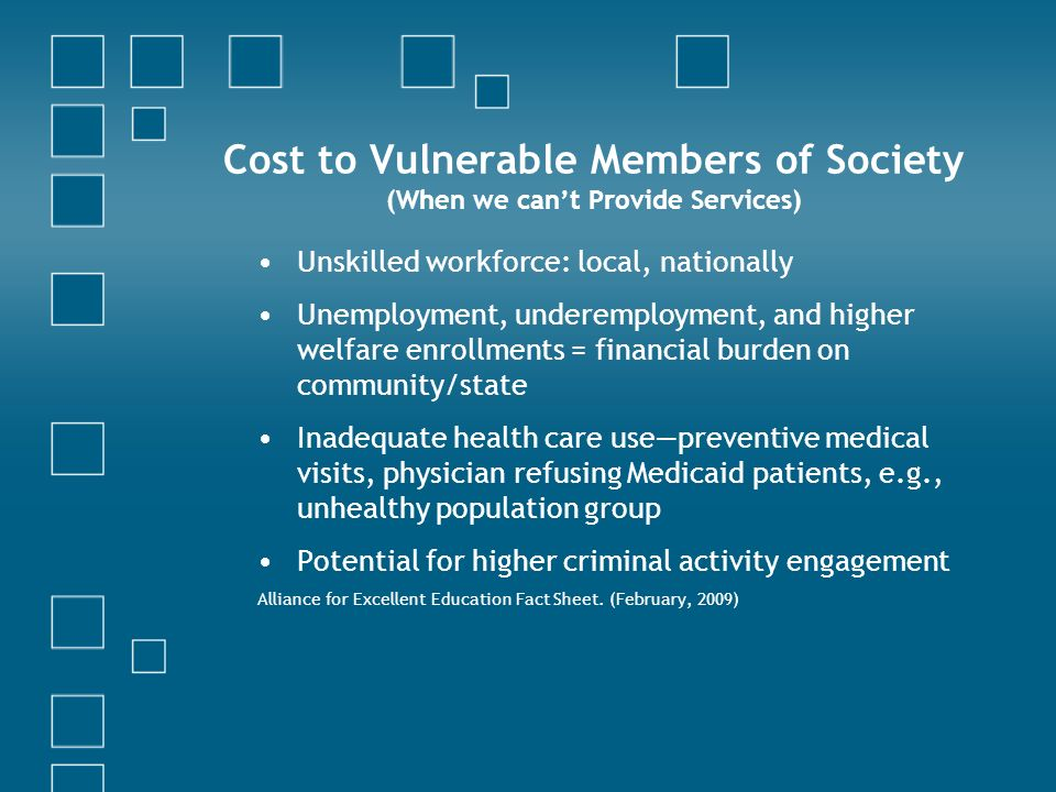 Cost to Vulnerable Members of Society (When we cant Provide Services) Unskilled workforce: local, nationally Unemployment, underemployment, and higher welfare enrollments = financial burden on community/state Inadequate health care usepreventive medical visits, physician refusing Medicaid patients, e.g., unhealthy population group Potential for higher criminal activity engagement Alliance for Excellent Education Fact Sheet.
