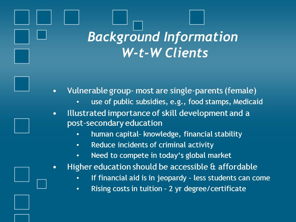 Background Information W-t-W Clients Vulnerable group- most are single-parents (female) use of public subsidies, e.g., food stamps, Medicaid Illustrated importance of skill development and a post-secondary education human capital- knowledge, financial stability Reduce incidents of criminal activity Need to compete in todays global market Higher education should be accessible & affordable If financial aid is in jeopardy – less students can come Rising costs in tuition – 2 yr degree/certificate