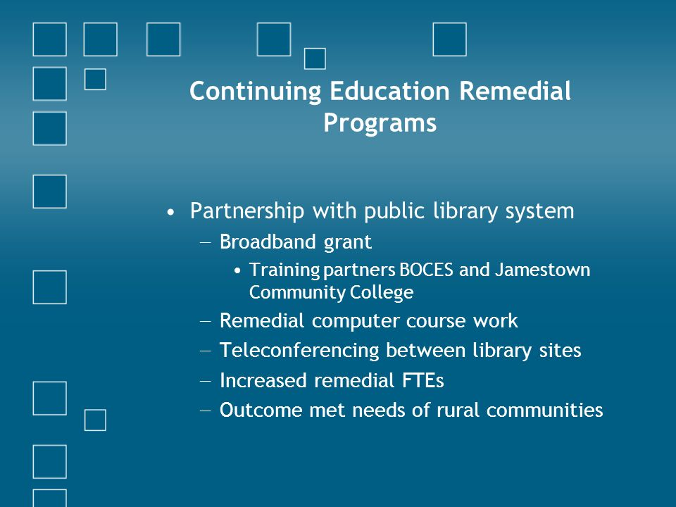 Continuing Education Remedial Programs Partnership with public library system Broadband grant Training partners BOCES and Jamestown Community College Remedial computer course work Teleconferencing between library sites Increased remedial FTEs Outcome met needs of rural communities