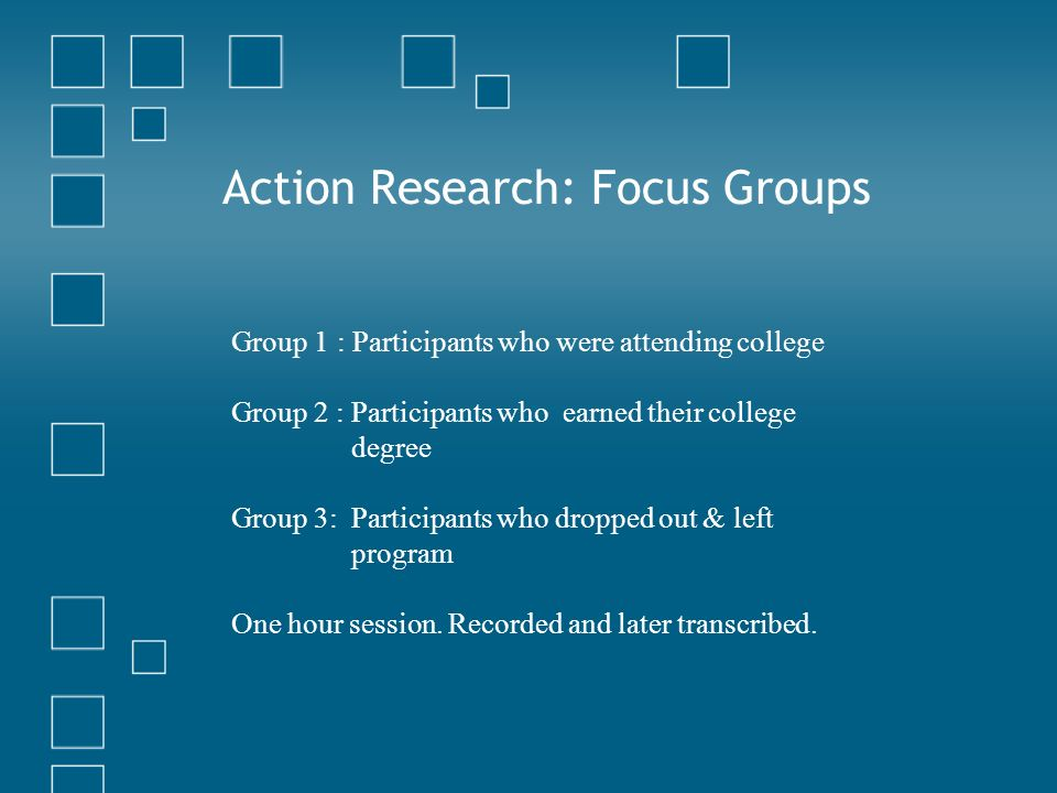 Action Research: Focus Groups Group 1: Participants who were attending college Group 2 : Participants who earned their college degree Group 3: Participants who dropped out & left program One hour session.
