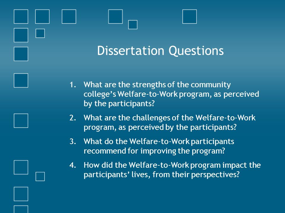 Dissertation Questions 1.What are the strengths of the community colleges Welfare-to-Work program, as perceived by the participants.