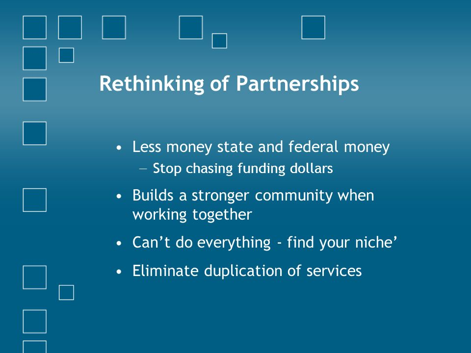 Rethinking of Partnerships Less money state and federal money Stop chasing funding dollars Builds a stronger community when working together Cant do everything - find your niche Eliminate duplication of services