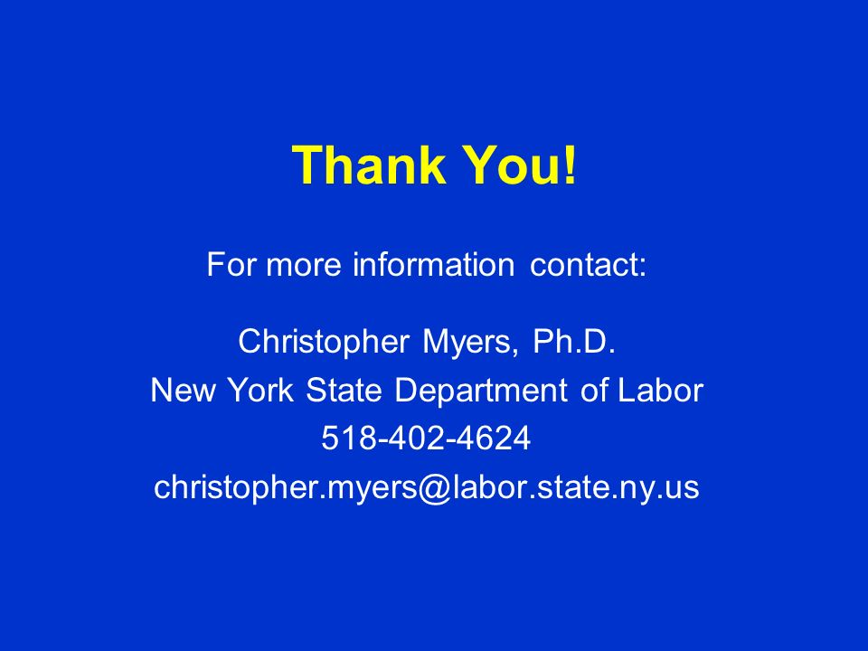 Thank You! For more information contact: Christopher Myers, Ph.D. New York State Department of Labor 518-402-4624 christopher.myers@labor.state.ny.us