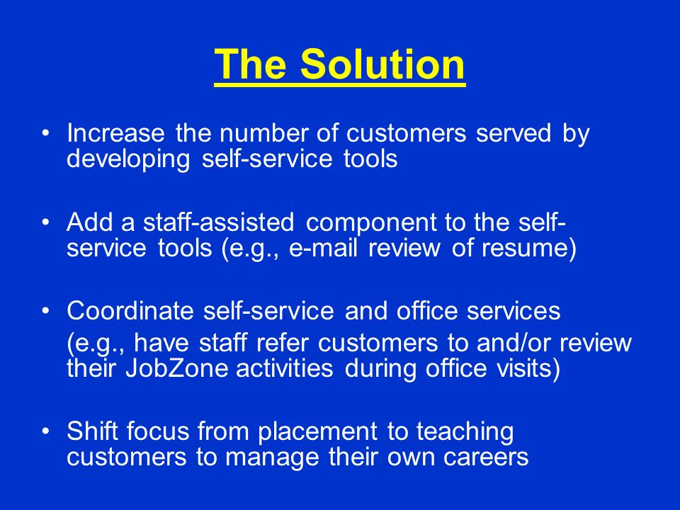 The Solution Increase the number of customers served by developing self-service tools Add a staff-assisted component to the self- service tools (e.g., e-mail review of resume) Coordinate self-service and office services (e.g., have staff refer customers to and/or review their JobZone activities during office visits) Shift focus from placement to teaching customers to manage their own careers