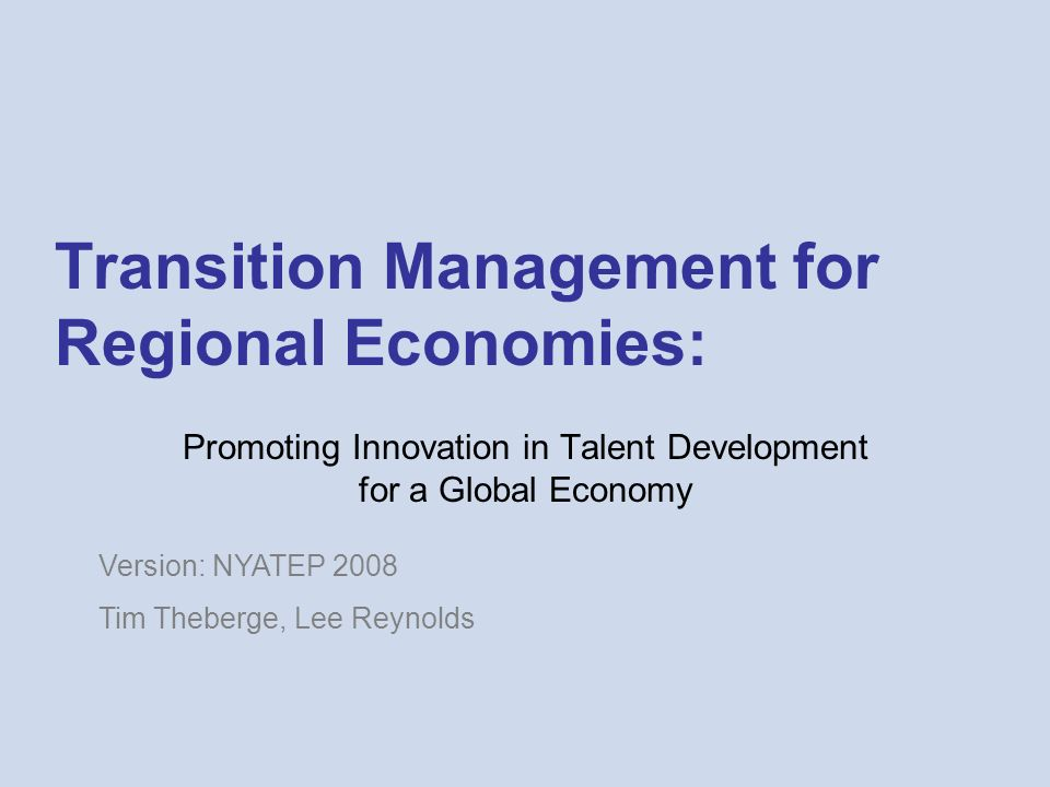 Transition Management for Regional Economies: Promoting Innovation in Talent Development for a Global Economy Version: NYATEP 2008 Tim Theberge, Lee R