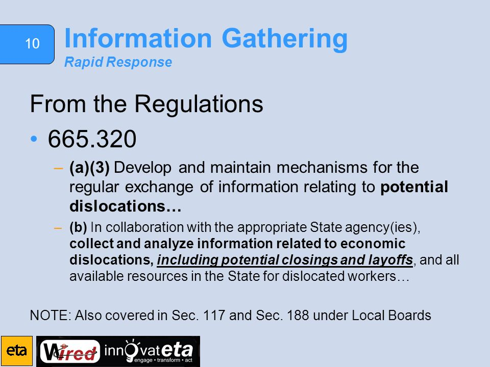 10 Information Gathering Rapid Response From the Regulations –(a)(3) Develop and maintain mechanisms for the regular exchange of information relating to potential dislocations… –(b) In collaboration with the appropriate State agency(ies), collect and analyze information related to economic dislocations, including potential closings and layoffs, and all available resources in the State for dislocated workers… NOTE: Also covered in Sec.