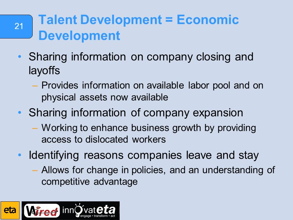 21 Talent Development = Economic Development Sharing information on company closing and layoffs –Provides information on available labor pool and on physical assets now available Sharing information of company expansion –Working to enhance business growth by providing access to dislocated workers Identifying reasons companies leave and stay –Allows for change in policies, and an understanding of competitive advantage