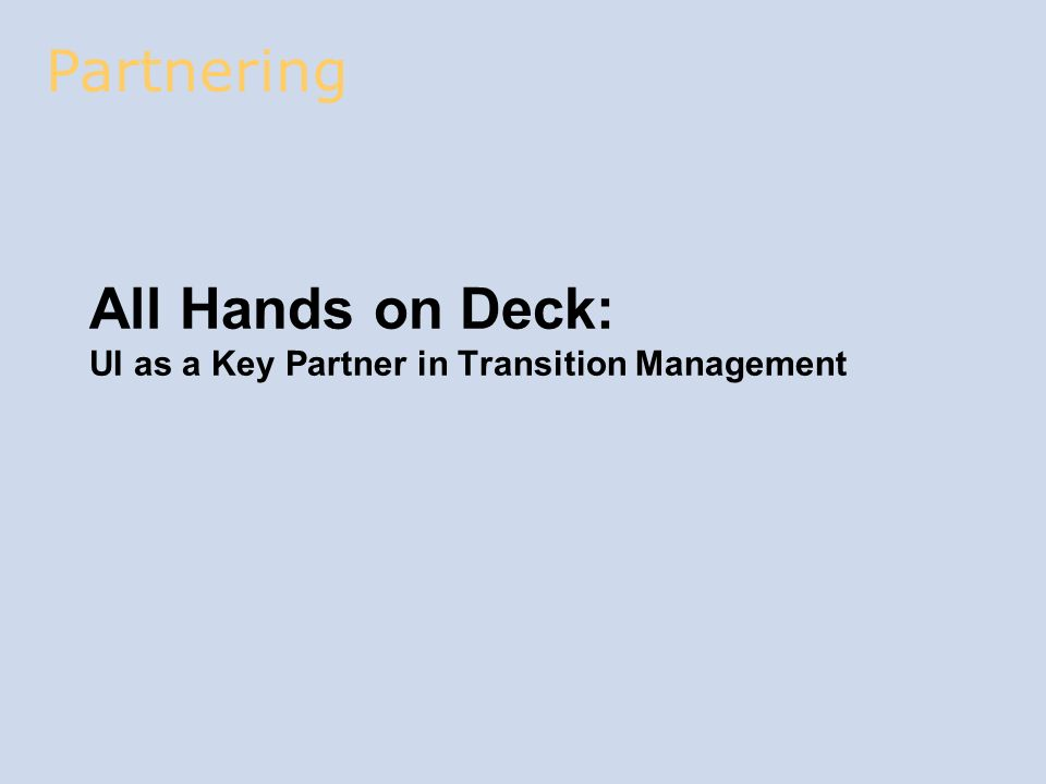 All Hands on Deck: UI as a Key Partner in Transition Management Partnering