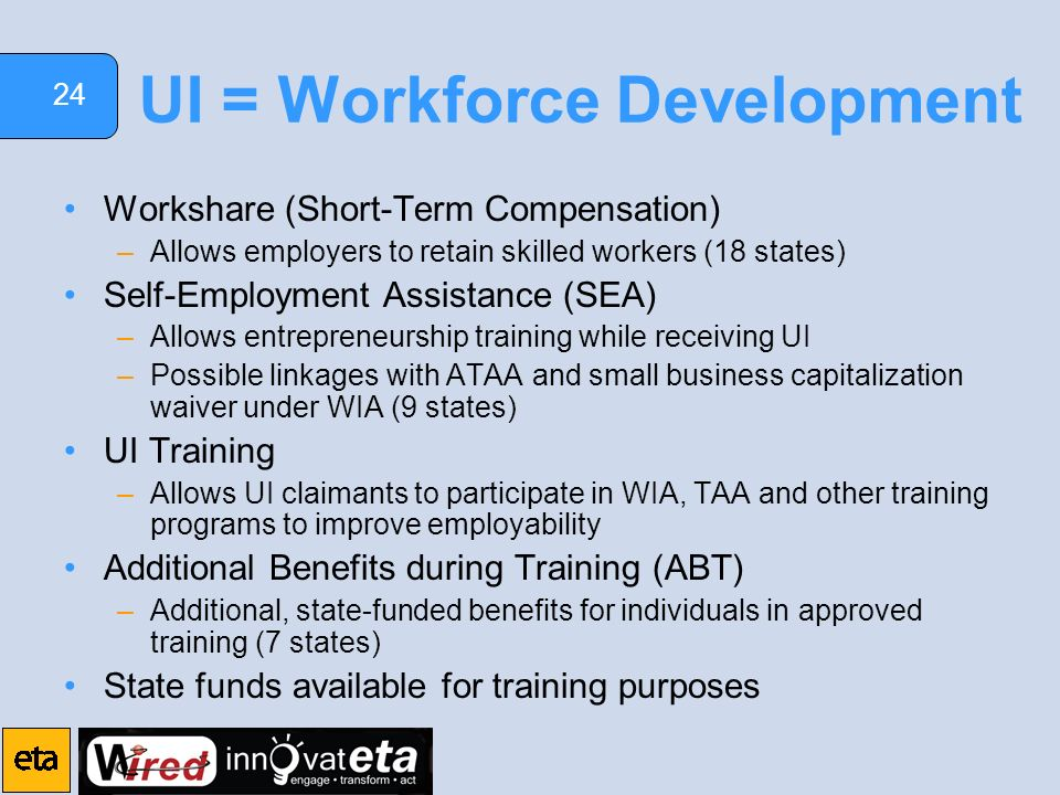 24 UI = Workforce Development Workshare (Short-Term Compensation) –Allows employers to retain skilled workers (18 states) Self-Employment Assistance (SEA) –Allows entrepreneurship training while receiving UI –Possible linkages with ATAA and small business capitalization waiver under WIA (9 states) UI Training –Allows UI claimants to participate in WIA, TAA and other training programs to improve employability Additional Benefits during Training (ABT) –Additional, state-funded benefits for individuals in approved training (7 states) State funds available for training purposes