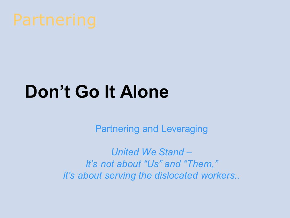 Dont Go It Alone Partnering and Leveraging United We Stand – Its not about Us and Them, its about serving the dislocated workers.. Partnering