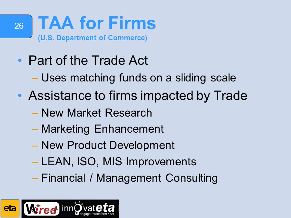 26 TAA for Firms (U.S. Department of Commerce) Part of the Trade Act –Uses matching funds on a sliding scale Assistance to firms impacted by Trade –Ne