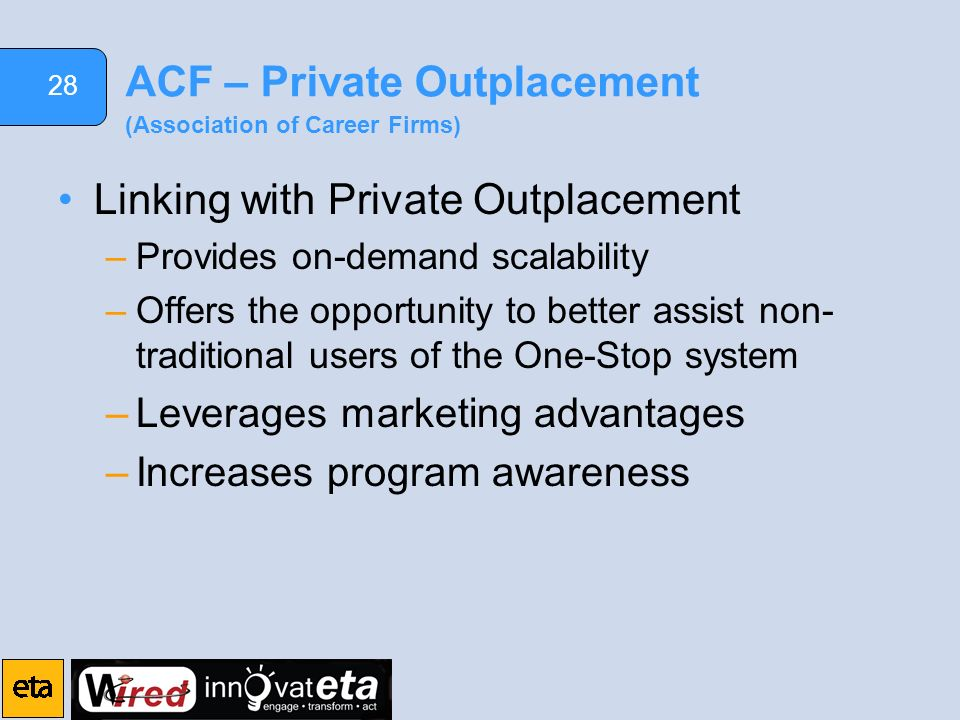 28 ACF – Private Outplacement (Association of Career Firms) Linking with Private Outplacement –Provides on-demand scalability –Offers the opportunity to better assist non- traditional users of the One-Stop system –Leverages marketing advantages –Increases program awareness