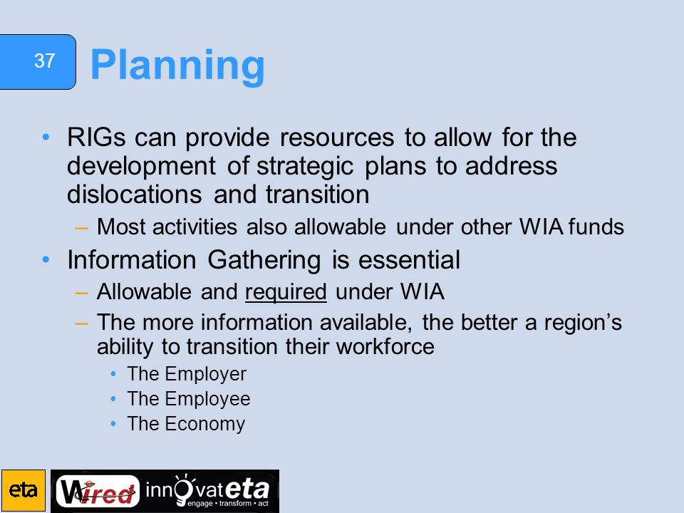 37 Planning RIGs can provide resources to allow for the development of strategic plans to address dislocations and transition –Most activities also allowable under other WIA funds Information Gathering is essential –Allowable and required under WIA –The more information available, the better a regions ability to transition their workforce The Employer The Employee The Economy