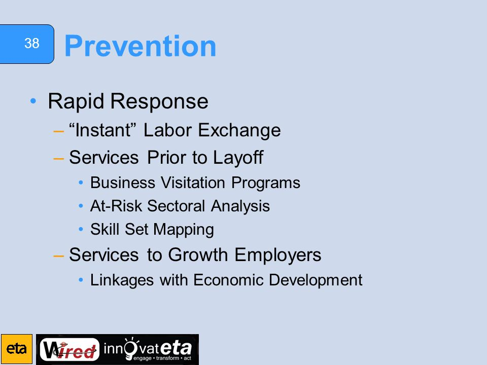 38 Prevention Rapid Response –Instant Labor Exchange –Services Prior to Layoff Business Visitation Programs At-Risk Sectoral Analysis Skill Set Mapping –Services to Growth Employers Linkages with Economic Development