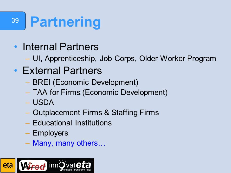 39 Partnering Internal Partners –UI, Apprenticeship, Job Corps, Older Worker Program External Partners –BREI (Economic Development) –TAA for Firms (Economic Development) –USDA –Outplacement Firms & Staffing Firms –Educational Institutions –Employers –Many, many others…