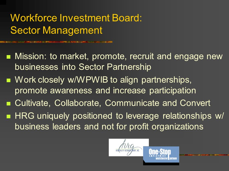 Workforce Investment Board: Sector Management Mission: to market, promote, recruit and engage new businesses into Sector Partnership Work closely w/WPWIB to align partnerships, promote awareness and increase participation Cultivate, Collaborate, Communicate and Convert HRG uniquely positioned to leverage relationships w/ business leaders and not for profit organizations