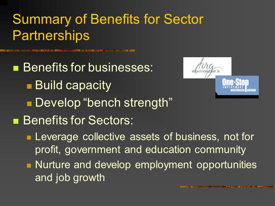 Summary of Benefits for Sector Partnerships Benefits for businesses: Build capacity Develop bench strength Benefits for Sectors: Leverage collective assets of business, not for profit, government and education community Nurture and develop employment opportunities and job growth