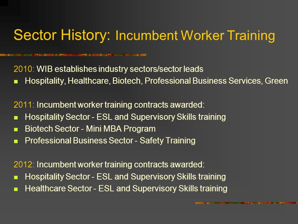 Sector History: Incumbent Worker Training 2010: WIB establishes industry sectors/sector leads Hospitality, Healthcare, Biotech, Professional Business Services, Green 2011: Incumbent worker training contracts awarded: Hospitality Sector - ESL and Supervisory Skills training Biotech Sector - Mini MBA Program Professional Business Sector - Safety Training 2012: Incumbent worker training contracts awarded: Hospitality Sector - ESL and Supervisory Skills training Healthcare Sector - ESL and Supervisory Skills training