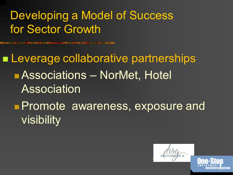 Developing a Model of Success for Sector Growth Leverage collaborative partnerships Associations – NorMet, Hotel Association Promote awareness, exposure and visibility