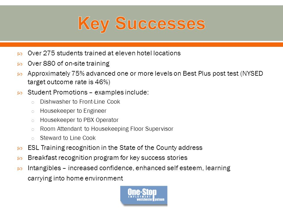 Over 275 students trained at eleven hotel locations Over 880 of on-site training Approximately 75% advanced one or more levels on Best Plus post test (NYSED target outcome rate is 46%) Student Promotions – examples include: o Dishwasher to Front-Line Cook o Housekeeper to Engineer o Housekeeper to PBX Operator o Room Attendant to Housekeeping Floor Supervisor o Steward to Line Cook ESL Training recognition in the State of the County address Breakfast recognition program for key success stories Intangibles – increased confidence, enhanced self esteem, learning carrying into home environment