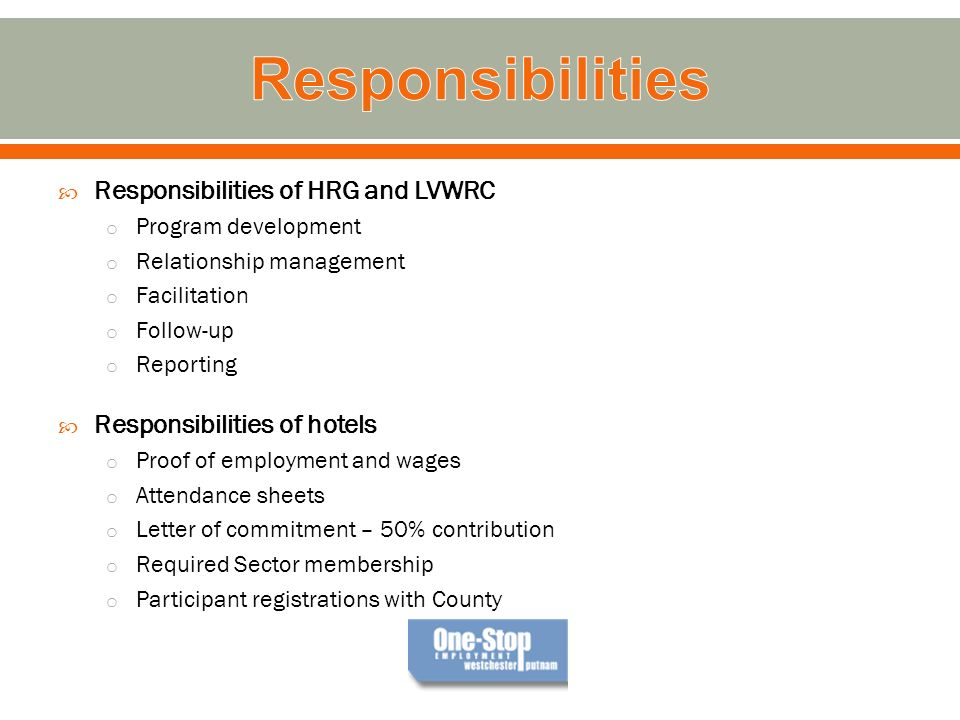 Responsibilities of HRG and LVWRC o Program development o Relationship management o Facilitation o Follow-up o Reporting Responsibilities of hotels o Proof of employment and wages o Attendance sheets o Letter of commitment – 50% contribution o Required Sector membership o Participant registrations with County