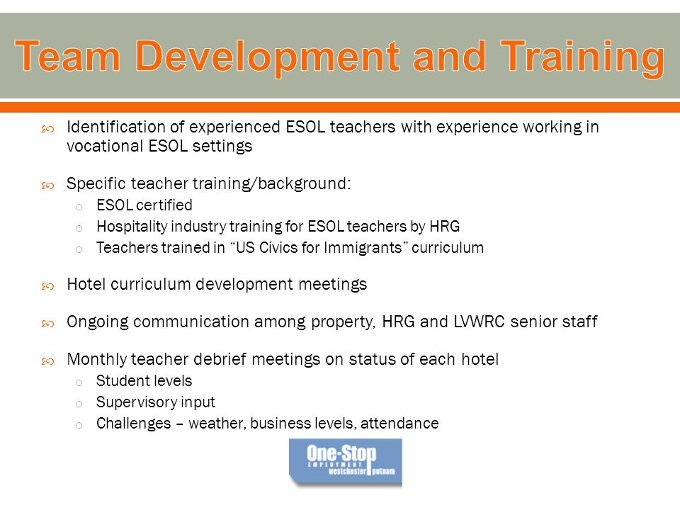 Identification of experienced ESOL teachers with experience working in vocational ESOL settings Specific teacher training/background: o ESOL certified o Hospitality industry training for ESOL teachers by HRG o Teachers trained in US Civics for Immigrants curriculum Hotel curriculum development meetings Ongoing communication among property, HRG and LVWRC senior staff Monthly teacher debrief meetings on status of each hotel o Student levels o Supervisory input o Challenges – weather, business levels, attendance