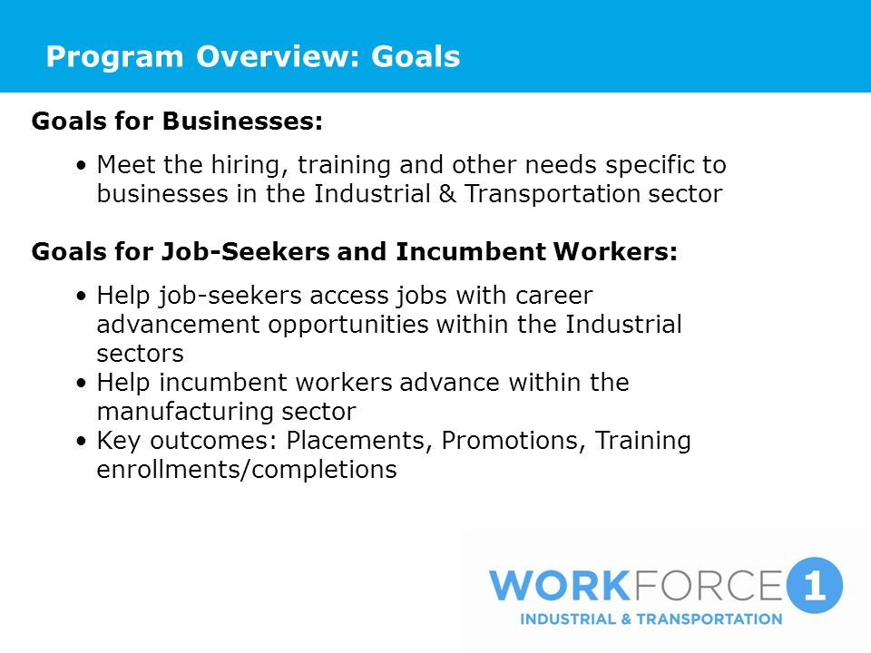 Program Overview: Goals Goals for Businesses: Meet the hiring, training and other needs specific to businesses in the Industrial & Transportation sector Goals for Job-Seekers and Incumbent Workers: Help job-seekers access jobs with career advancement opportunities within the Industrial sectors Help incumbent workers advance within the manufacturing sector Key outcomes: Placements, Promotions, Training enrollments/completions