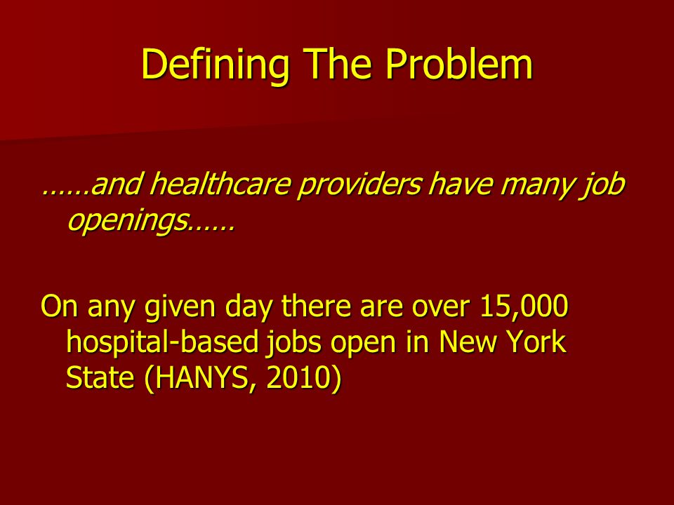 Defining The Problem ……and healthcare providers have many job openings…… On any given day there are over 15,000 hospital-based jobs open in New York S