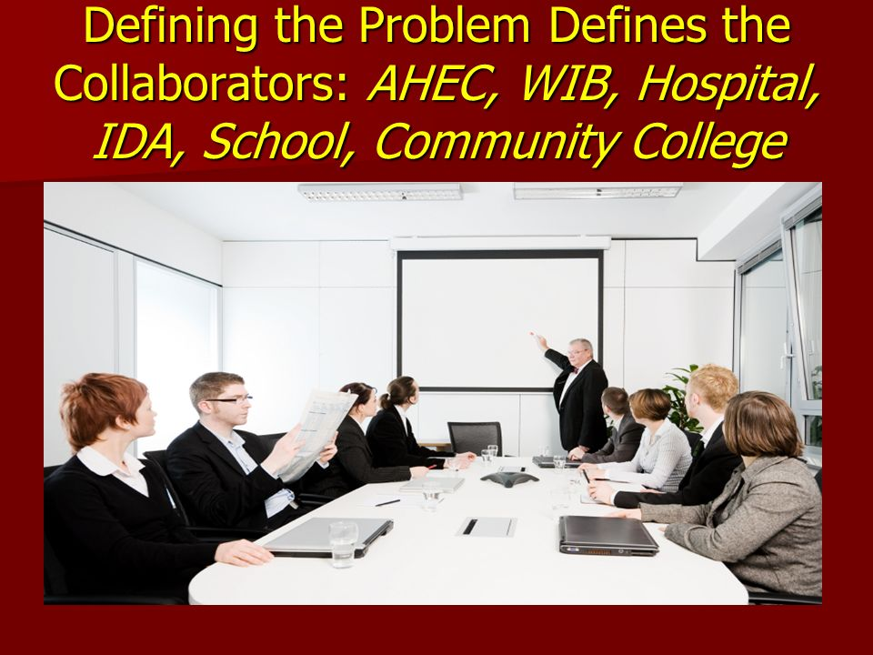 Defining the Problem Defines the Collaborators: AHEC, WIB, Hospital, IDA, School, Community College