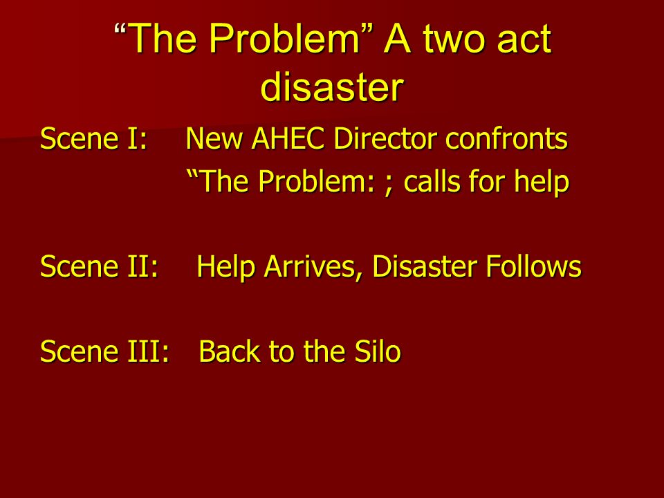 The Problem A two act disasterThe Problem A two act disaster Scene I: New AHEC Director confronts The Problem: ; calls for help The Problem: ; calls f