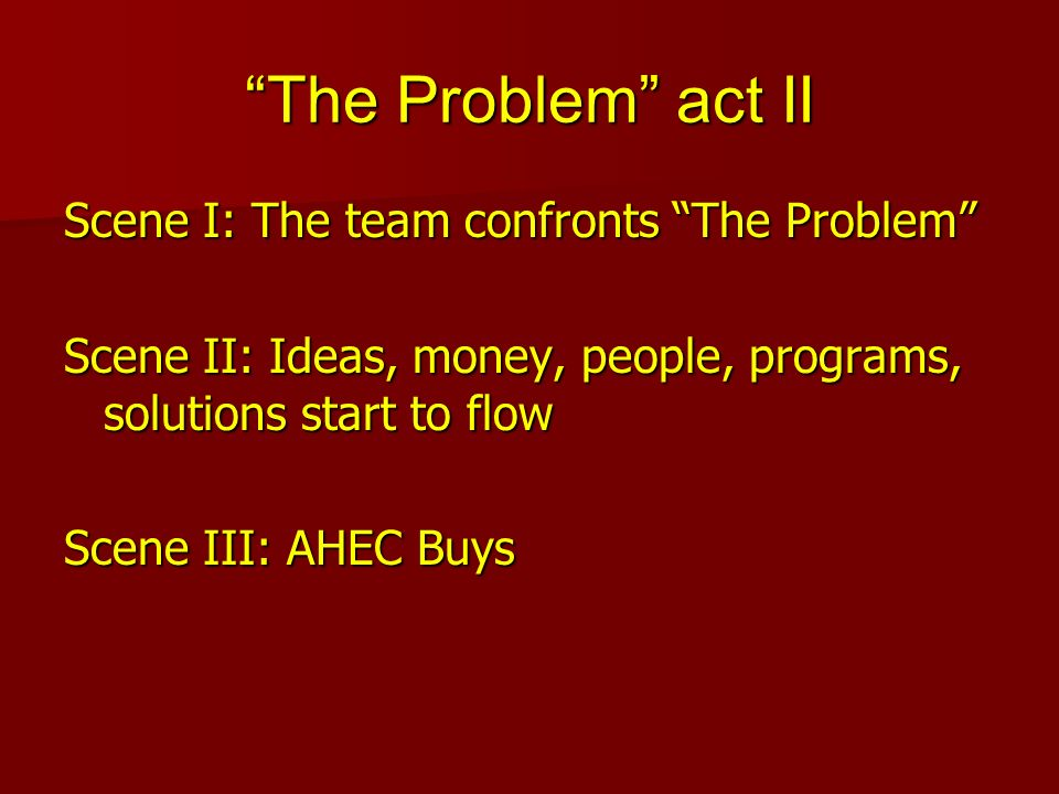 The Problem act II Scene I: The team confronts The Problem Scene II: Ideas, money, people, programs, solutions start to flow Scene III: AHEC Buys