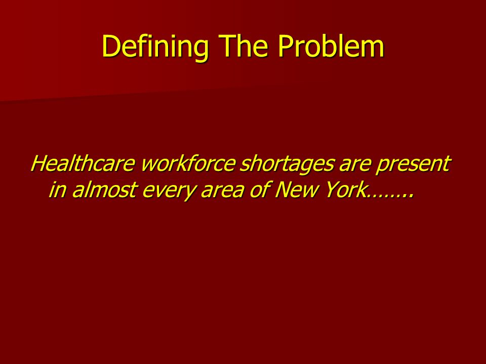 Defining The Problem Healthcare workforce shortages are present in almost every area of New York……..