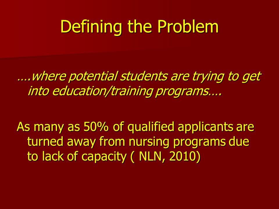 Defining the Problem ….where potential students are trying to get into education/training programs…. As many as 50% of qualified applicants are turned