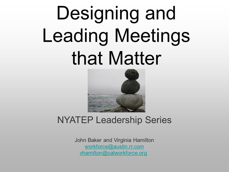 Designing and Leading Meetings that Matter NYATEP Leadership Series John Baker and Virginia Hamilton workforce@austin.rr.com vhamilton@calworkforce.org