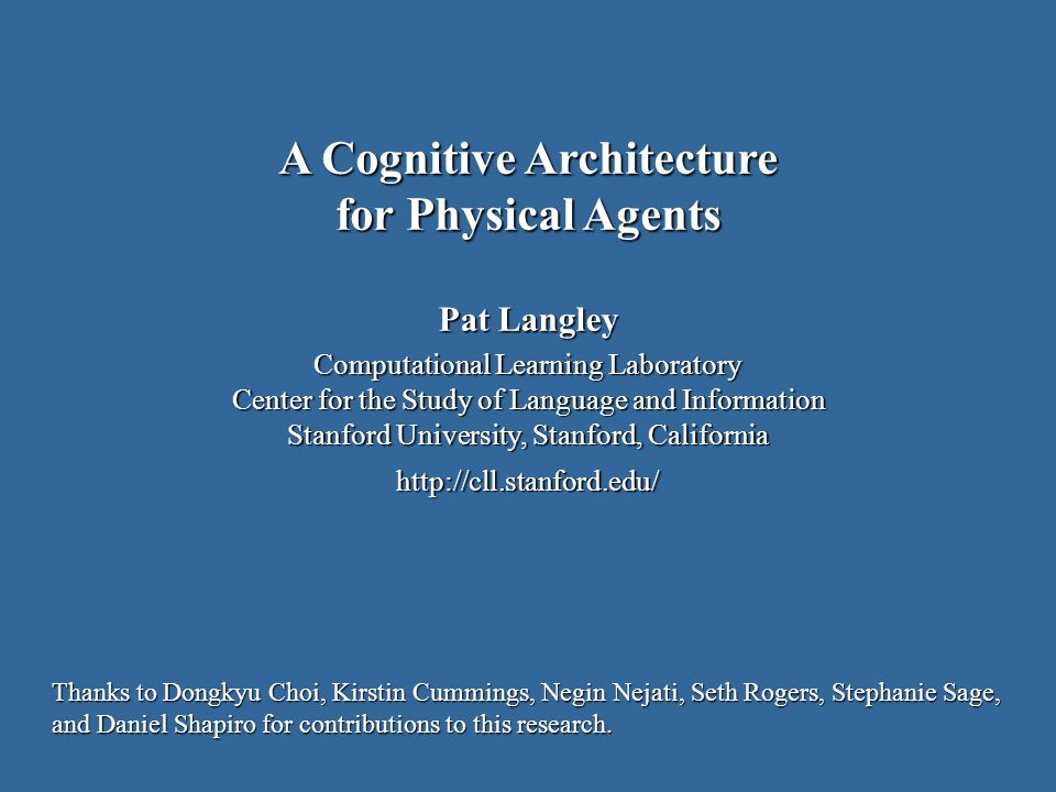 Pat Langley Computational Learning Laboratory Center for the Study of Language and Information Stanford University, Stanford, California http://cll.stanford.edu/ A Cognitive Architecture for Physical Agents Thanks to Dongkyu Choi, Kirstin Cummings, Negin Nejati, Seth Rogers, Stephanie Sage, and Daniel Shapiro for contributions to this research.